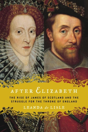 After Elizabeth - The Rise of James of Scotland and the Struggle for the Throne of England eBook by Leanda de Lisle