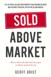 Sold Above Market - How to choose the right real estate agent to sell your property for you ebook by Geoff Grist