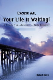 Excuse Me, Your Life is Waiting! - A Bridge from Addiction to Early Recovery ebook by Robert Boich