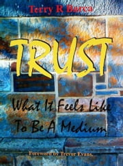 Trust: What it Feels Like to be a Medium ebook by Terry R Barca