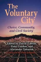 The Voluntary City - Choice, Community, and Civil Society eBook by David T Beito, Peter Gordon, Alexander Tabarrok