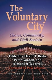 The Voluntary City - Choice, Community, and Civil Society ebook by David T Beito,Peter Gordon,Alexander Tabarrok