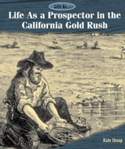 Life As a Prospector in the California Gold Rush ebook by Shoup, Kate