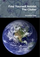 Find Yourself Amidst The Clutter ebook by Arundhati Dutta