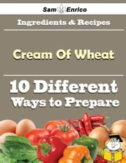 10 Ways to Use Cream Of Wheat (Recipe Book) ebook by Delilah Low,Sam Enrico
