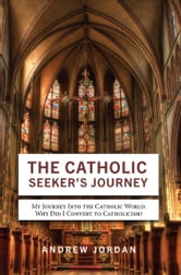 The Catholic Seeker's Journey - My Journey Into the Catholic World ebook by Andrew Jordan