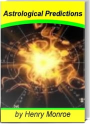 Astrological Predictions - A Survivor's Guide to Riding the Cosmic Wave That Keeps You In Touch With Ascendant Sign, Chinese Astrology, Chinese Elements, Claudius Ptolemy, Astrological Oracle and The Astrological Dynamics of The Universe ebook by Henry Monroe