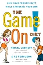 The Game On! Diet - Kick Your Friend's Butt While Shrinking Your Own ebook by Krista Vernoff, Az Ferguson