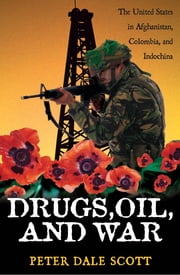 Drugs, Oil, and War - The United States in Afghanistan, Colombia, and Indochina ebook by Peter Dale Scott