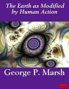 The Earth as Modified by Human Action ebook by George P. Marsh