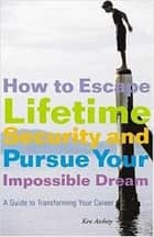 How to Escape Lifetime Security and Pursue Your Impossible Dream - A Guide to Transforming Your Career ebook by Kenneth Atchity