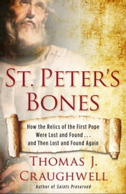 St. Peter's Bones - How the Relics of the First Pope Were Lost and Found . . . and Then Lost and Found Again ebook by Thomas J. Craughwell