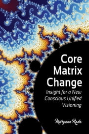 Core Matrix Change: Insight for a New Conscious Unified Visioning ebook by Maryann Rada