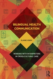 Bilingual Health Communication - Working with Interpreters in Cross-Cultural Care ebook by Elaine Hsieh