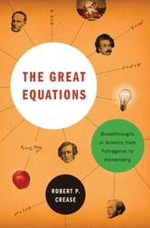 The Great Equations: Breakthroughs in Science from Pythagoras to Heisenberg ebook by Robert P. Crease