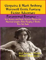 Cleopatra & Mark Anthony Werewolf Erotic Fantasy Fiction Adventure Paranormal Romance – Sex Scenes and Nude Artistic Photos for Married Couples Role Playing 7 Books Box Set Sale ebook by Dick Sussexxx Freebie,William Shakespeare