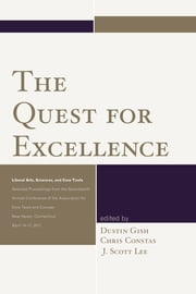 The Quest for Excellence - Liberal Arts, Sciences, and Core Texts. Selected Proceedings from the Seventeenth Annual Conference of the Association for Core Texts and Courses ebook by Gish,Constas,J. Scott Lee