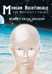Morgan Nightingale - The Sentient Cyborg ebook by Robert Dean Vaughn