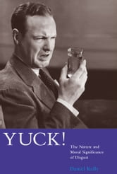 Yuck! - The Nature and Moral Significance of Disgust ebook by Daniel Kelly