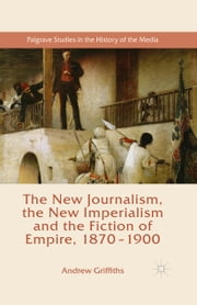 The New Journalism, the New Imperialism and the Fiction of Empire, 1870-1900 ebook by Andrew Griffiths