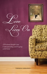Love Lives On: A Personal Insight into Understanding and Coping with Grief ebook by Theresa  Moloney