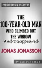 The 100-Year-Old Man Who Climbed Out the Window and Disappeared: by Jonas Jonasson | Conversation Starters ebook by Daily Books