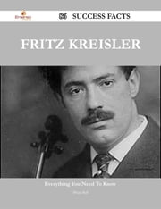 Fritz Kreisler 86 Success Facts - Everything you need to know about Fritz Kreisler ebook by Brian Bell