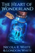 The Heart of Wonderland ebook by Nicola R. White, London White