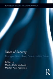 Times of Security - Ethnographies of Fear, Protest and the Future ebook by Martin Holbraad,Morten Axel Pedersen