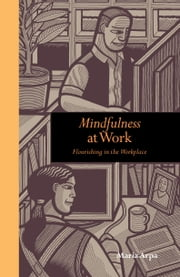 Mindfulness at Work: Flourishing in the workplace ebook by Maria Arpa
