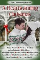 A Heartwarming Christmas - A Collection of Twelve Sweet Holiday Romances ebook by Melinda Curtis, Anna Adams, Anna J. Stewart