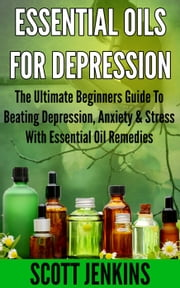 ESSENTIAL OILS FOR DEPRESSION: The Ultimate Beginner's Guide to Beating Depression, Anxiety & Stress with Essential Oil Remedies ebook by Scott Jenkins