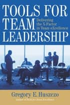 Tools for Team Leadership - Delivering the X-Factor in Team Excellence ebook by Gregory E. Huszczo