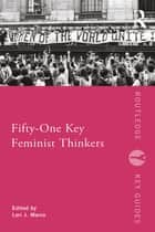 Fifty-One Key Feminist Thinkers ebook by Lori J. Marso