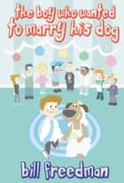 The Boy Who Wanted to Marry His Dog ebook by Bill Freedman