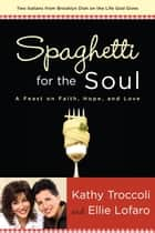 Spaghetti for the Soul - A Feast of Faith, Hope and Love ebook by Kathy Troccoli, Ellie Lofaro
