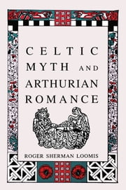Celtic Myth and Arthurian Romance ebook by Roger Sherman Loomis