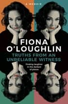 Truths from an Unreliable Witness - Finding laughter in the darkest of places ebook by Fiona O'Loughlin, Alley Pascoe
