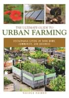 The Ultimate Guide to Urban Farming - Sustainable Living in Your Home, Community, and Business ebook by Nicole Faires