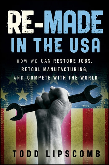 Re-Made in the USA - How We Can Restore Jobs, Retool Manufacturing, and Compete With the World ebook by Todd Lipscomb