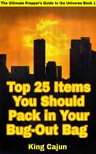 Top 25 Items You Should Pack in Your Bug-Out Bag - The Ultimate Preppers' Guide to the Galaxy, #1 ebook by King Cajun