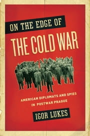 On the Edge of the Cold War - American Diplomats and Spies in Postwar Prague ebook by Igor Lukes
