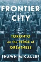 Frontier City - Toronto on the Verge of Greatness ebook by Shawn Micallef