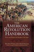 New American Revolution Handbook - Facts and Artwork for Readers of All Ages, 1775-1783 ebook by Theodore Savas, J. David Dameron