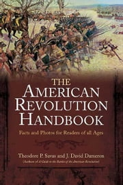 New American Revolution Handbook - Facts and Artwork for Readers of All Ages, 1775-1783 ebook by Theodore Savas,J. David Dameron