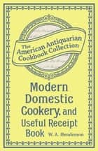 Modern Domestic Cookery, and Useful Receipt Book - Adapted for Families in the Middling and Genteel Ranks of Life ebook by W.A. Henderson
