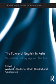 The Future of English in Asia - Perspectives on language and literature ebook by Michael O'Sullivan,David Huddart,Carmen Lee