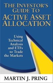 The Investor's Guide to Active Asset Allocation - Using Technical Analysis and ETFs to Trade the Markets ebook by Martin Pring