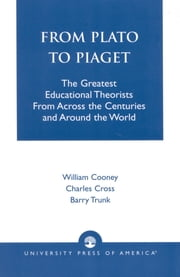 From Plato To Piaget - The Greatest Educational Theorists From Across the Centuries and Around the World ebook by William Cooney,Charles Cross,Barry Trunk