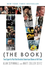 TV (The Book) - Two Experts Pick the Greatest American Shows of All Time ebook by Alan Sepinwall,Matt Zoller Seitz